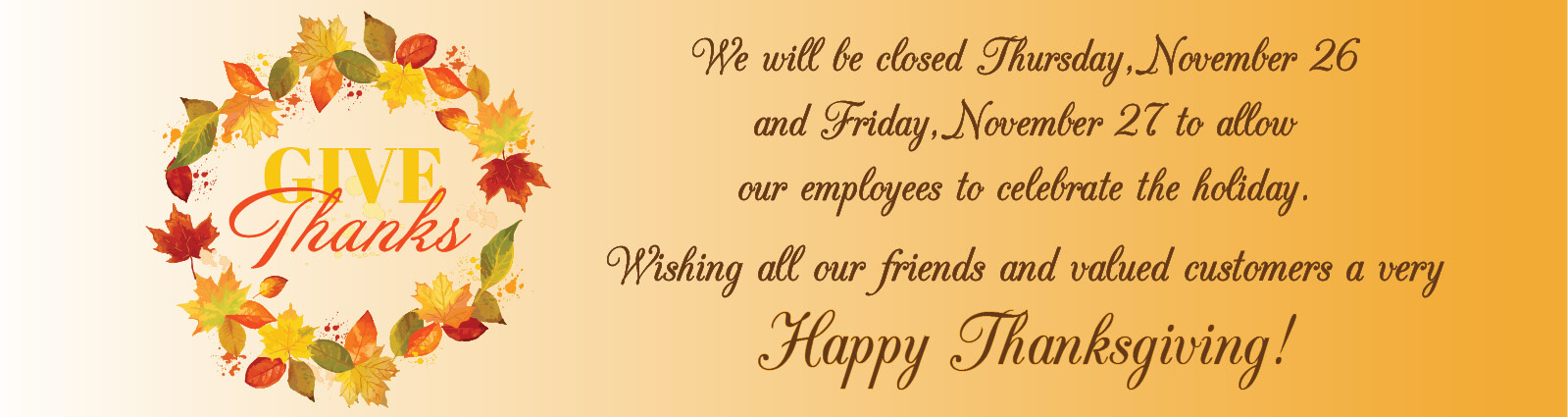 We will be closed November 26 & 27 for our Thanksgiving Holiday.